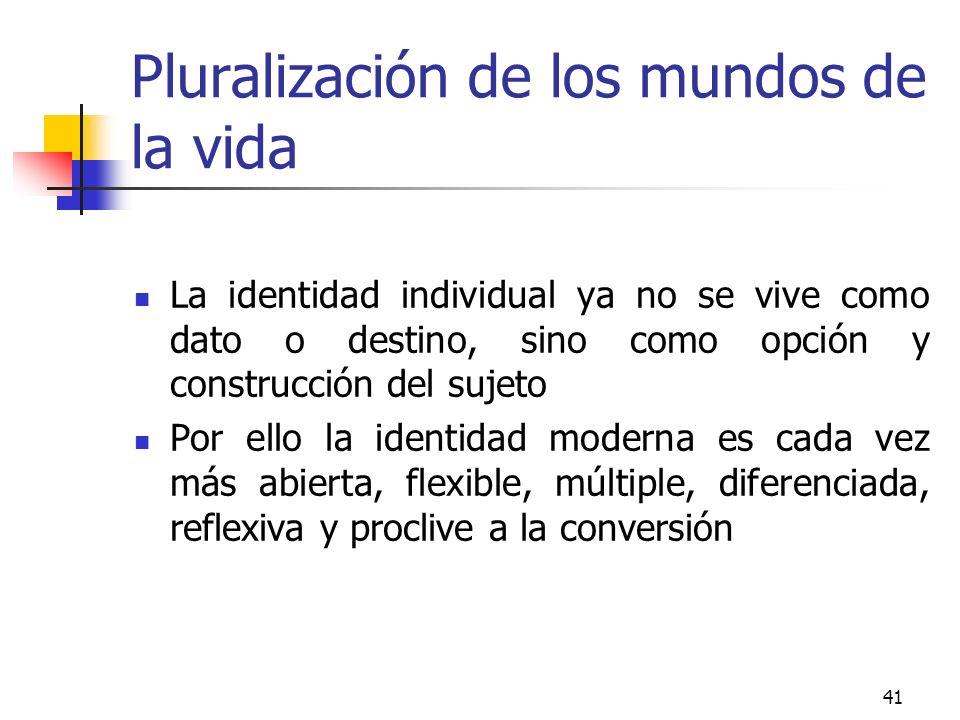 41 Pluralización de los mundos de la vida La identidad individual ya no se vive como dato o destino, sino como opción y construcción del sujeto Por el