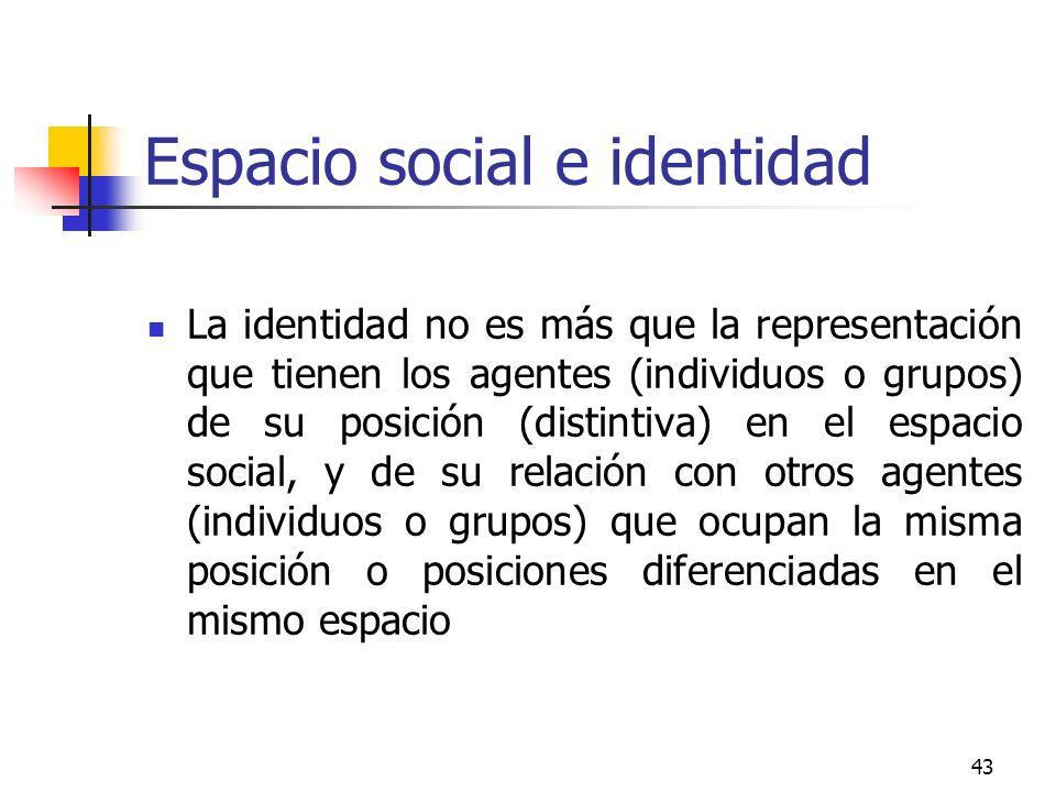 43 Espacio social e identidad La identidad no es más que la representación que tienen los agentes (individuos o grupos) de su posición (distintiva) en