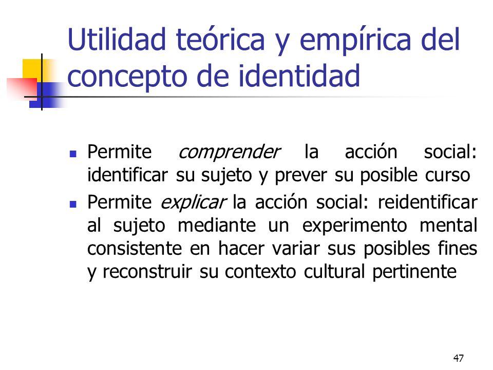 47 Utilidad teórica y empírica del concepto de identidad Permite comprender la acción social: identificar su sujeto y prever su posible curso Permite