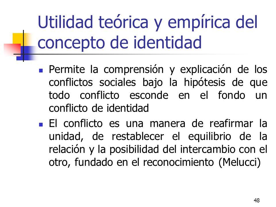 48 Utilidad teórica y empírica del concepto de identidad Permite la comprensión y explicación de los conflictos sociales bajo la hipótesis de que todo