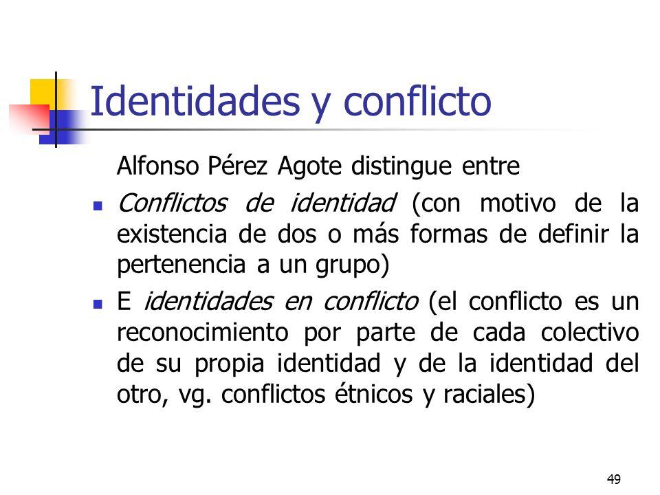 49 Identidades y conflicto Alfonso Pérez Agote distingue entre Conflictos de identidad (con motivo de la existencia de dos o más formas de definir la