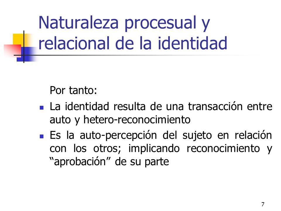 8 Naturaleza procesual y relacional de la identidad Así, la identidad no es una esencia, un atributo o una propiedad intrínseca del sujeto, sino un proceso de naturaleza intersubjetiva y relacional