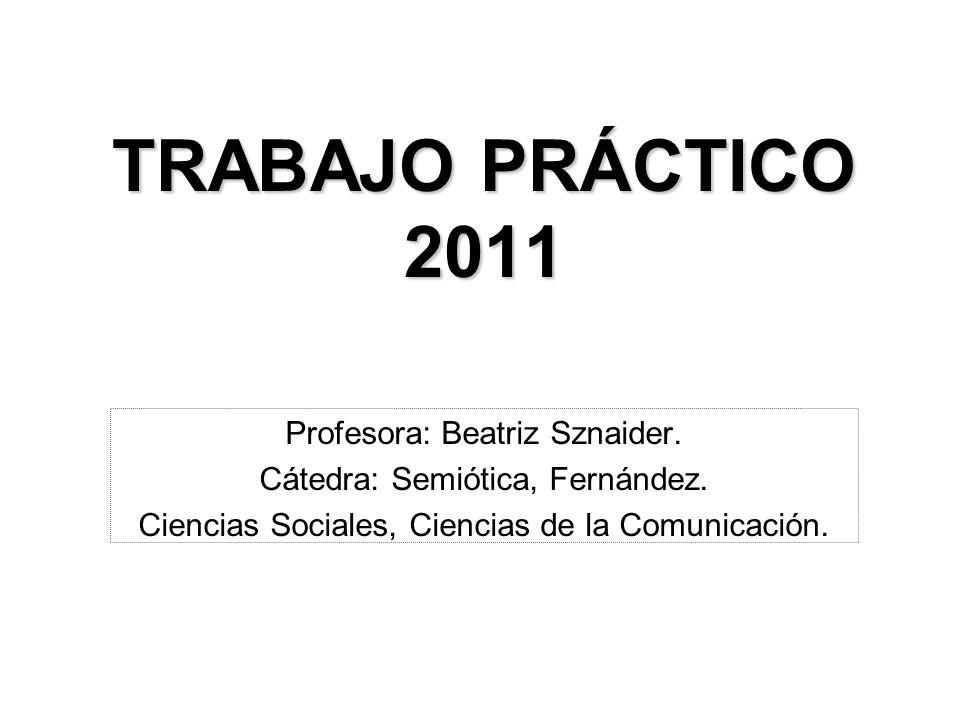 TRABAJO PRÁCTICO 2011 Profesora: Beatriz Sznaider. Cátedra: Semiótica, Fernández. Ciencias Sociales, Ciencias de la Comunicación.