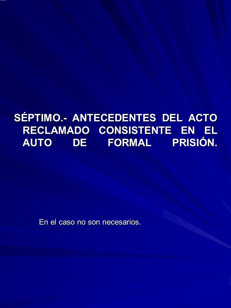 SÉPTIMO.- ANTECEDENTES DEL ACTO RECLAMADO CONSISTENTE EN EL AUTO DE FORMAL PRISIÓN. En el caso no son necesarios.