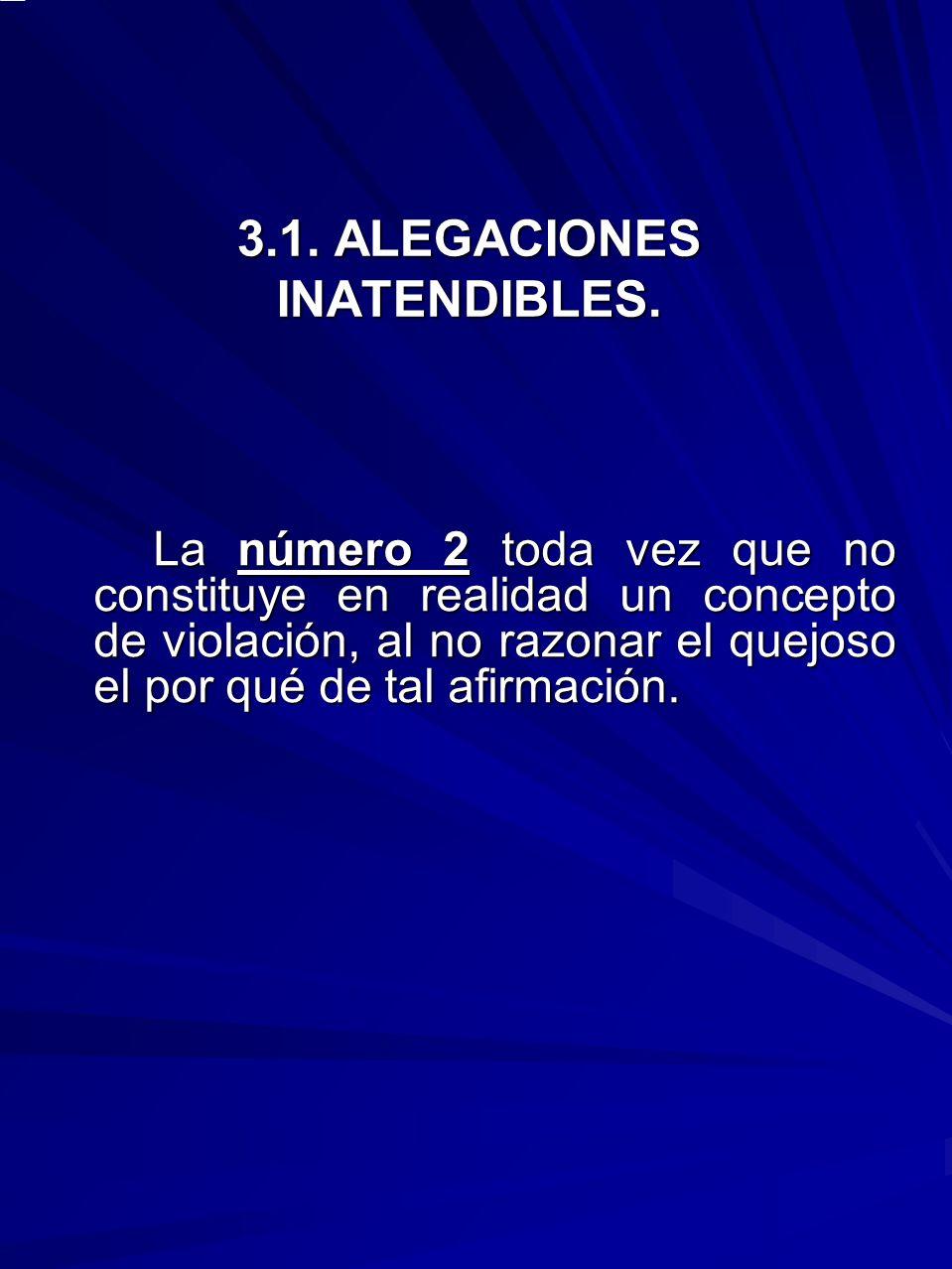 3.1. ALEGACIONES INATENDIBLES. La número 2 toda vez que no constituye en realidad un concepto de violación, al no razonar el quejoso el por qué de tal