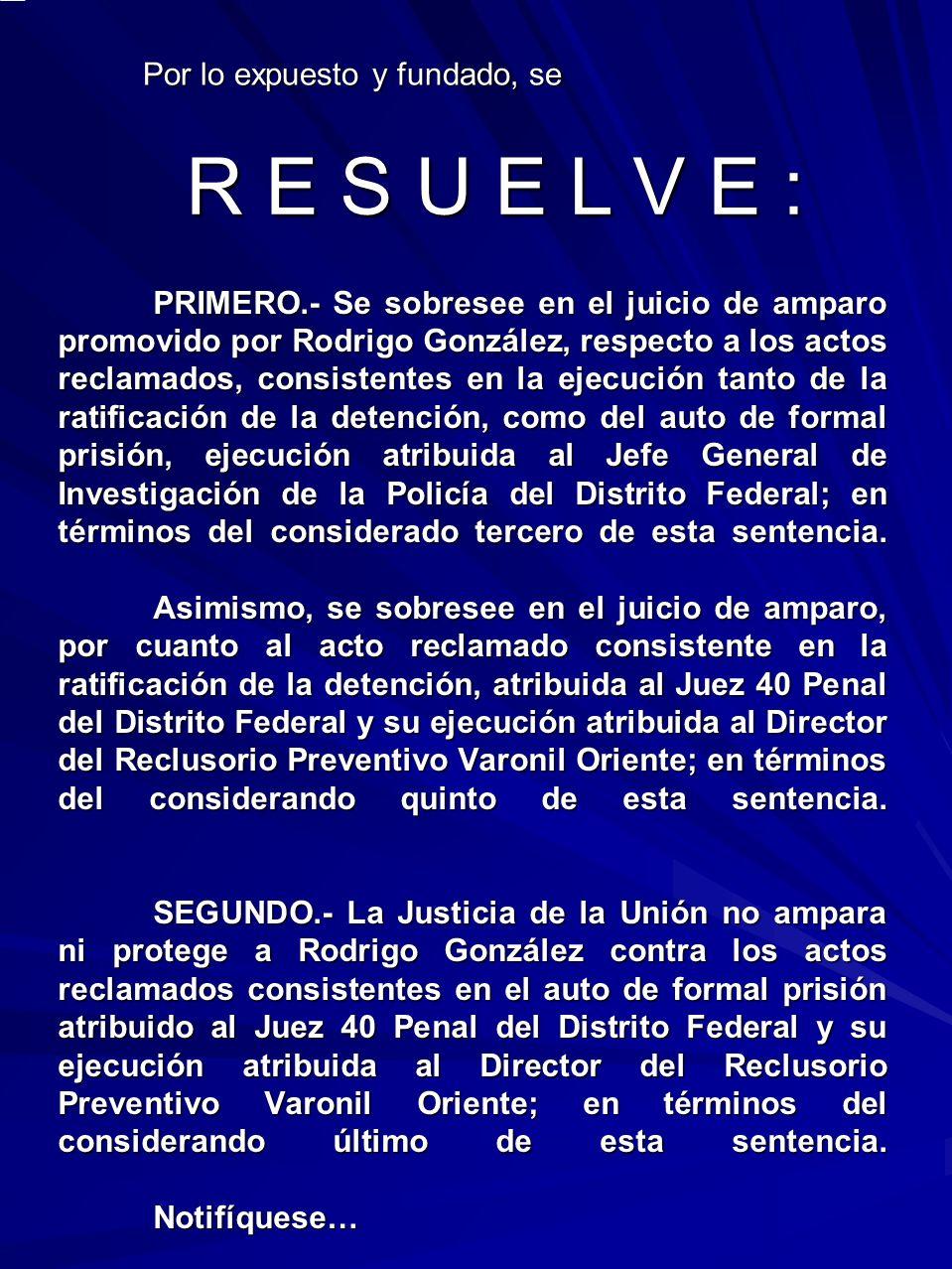PRIMERO.- Se sobresee en el juicio de amparo promovido por Rodrigo González, respecto a los actos reclamados, consistentes en la ejecución tanto de la