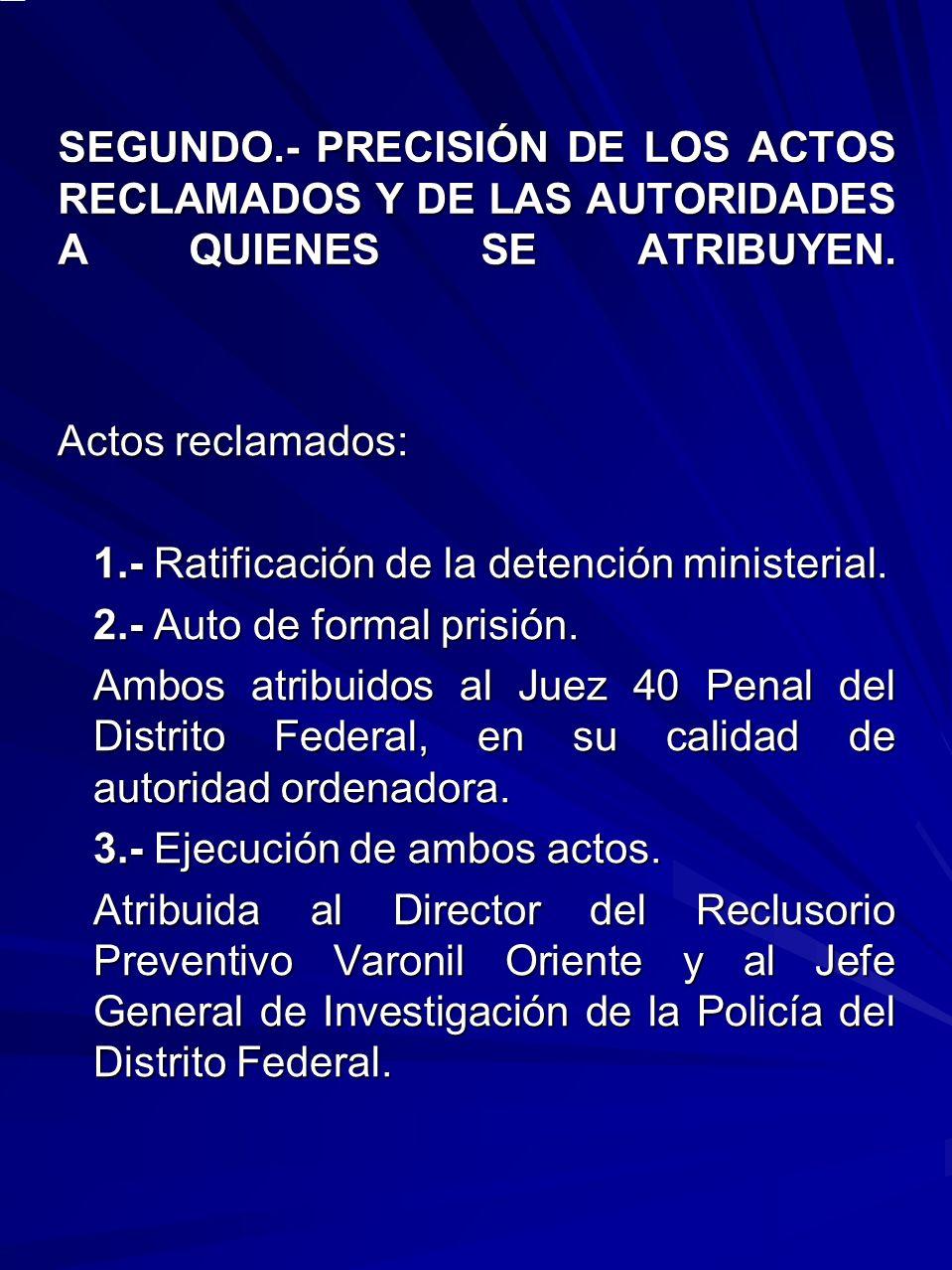 SEGUNDO.- PRECISIÓN DE LOS ACTOS RECLAMADOS Y DE LAS AUTORIDADES A QUIENES SE ATRIBUYEN. Actos reclamados: 1.- Ratificación de la detención ministeria
