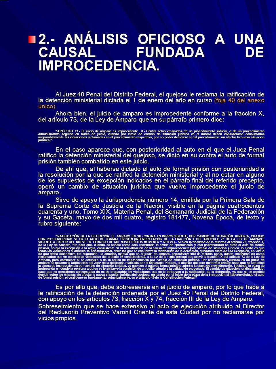 2.- ANÁLISIS OFICIOSO A UNA CAUSAL FUNDADA DE IMPROCEDENCIA. Al Juez 40 Penal del Distrito Federal, el quejoso le reclama la ratificación de la detenc