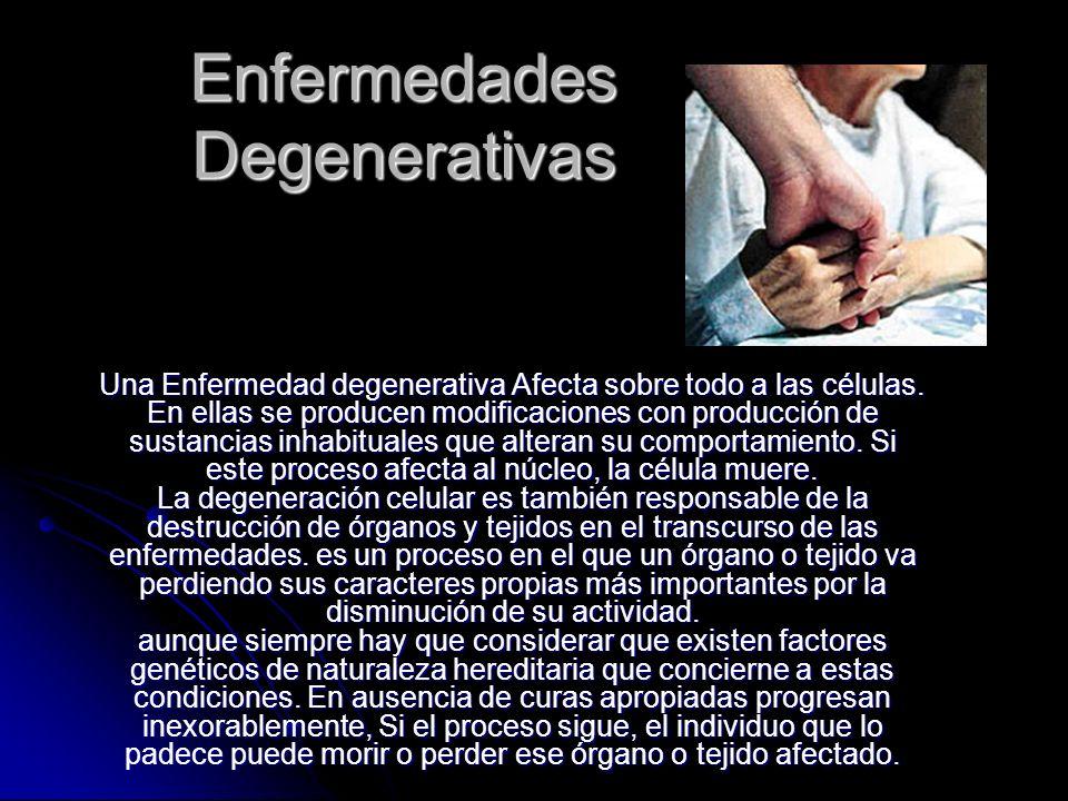 Enfermedades Degenerativas Una Enfermedad degenerativa Afecta sobre todo a las células. En ellas se producen modificaciones con producción de sustanci