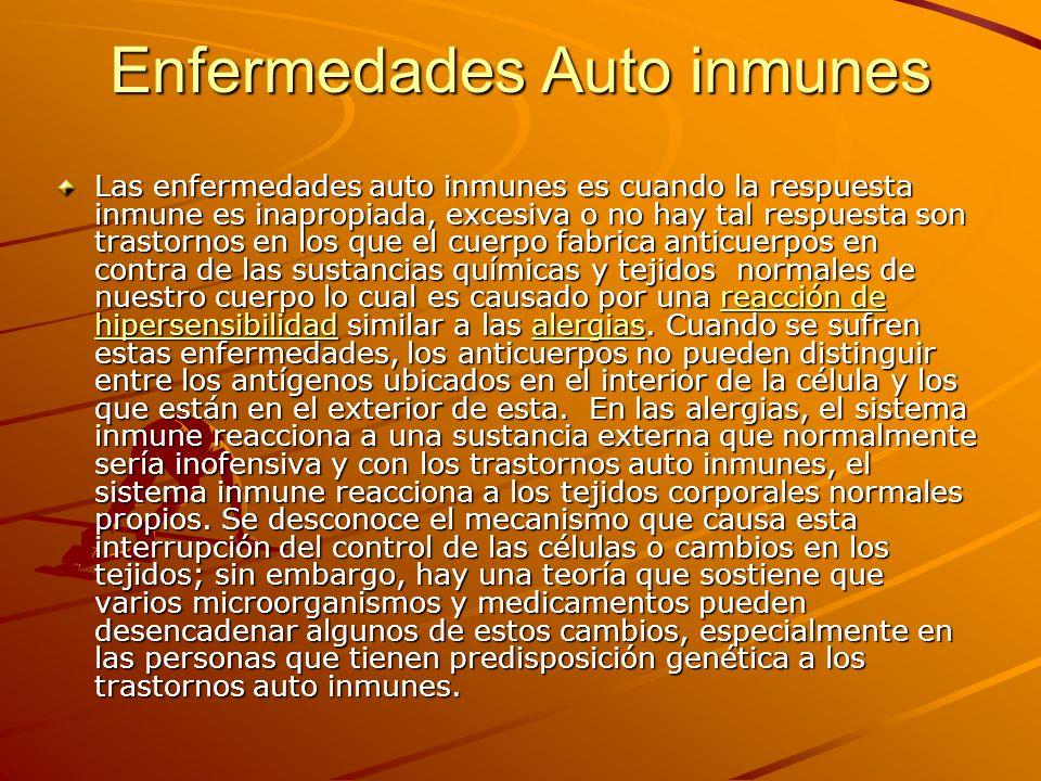 Enfermedades Auto inmunes Las enfermedades auto inmunes es cuando la respuesta inmune es inapropiada, excesiva o no hay tal respuesta son trastornos e