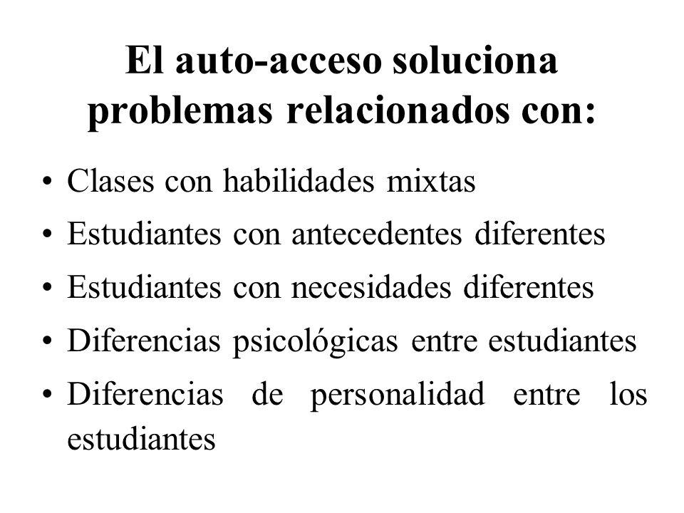 El auto-acceso soluciona problemas relacionados con: Clases con habilidades mixtas Estudiantes con antecedentes diferentes Estudiantes con necesidades diferentes Diferencias psicológicas entre estudiantes Diferencias de personalidad entre los estudiantes