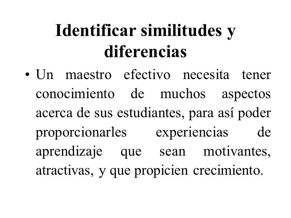 Identificar similitudes y diferencias Un maestro efectivo necesita tener conocimiento de muchos aspectos acerca de sus estudiantes, para así poder proporcionarles experiencias de aprendizaje que sean motivantes, atractivas, y que propicien crecimiento.