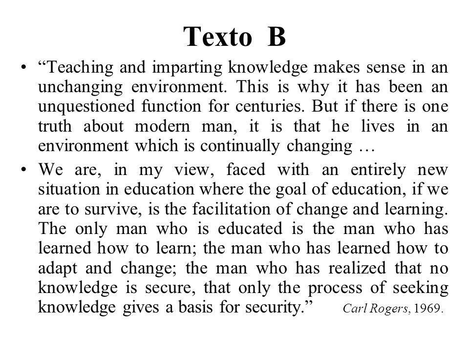 Texto B Teaching and imparting knowledge makes sense in an unchanging environment. This is why it has been an unquestioned function for centuries. But