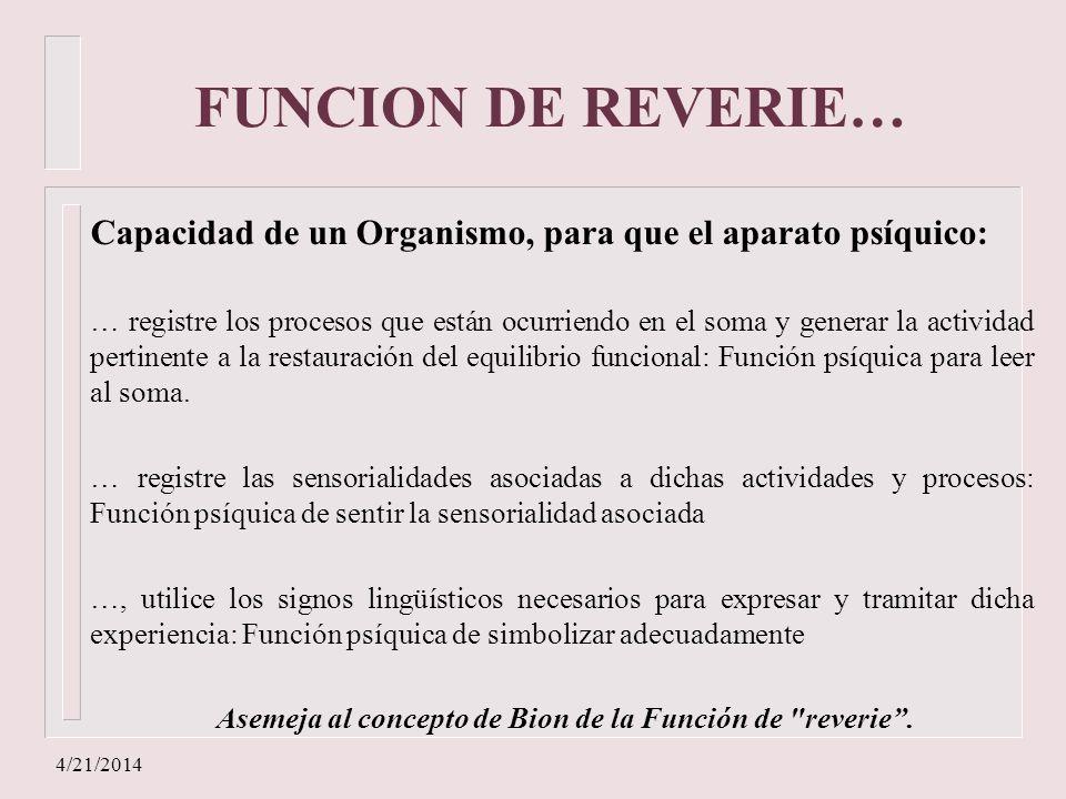 4/21/2014 FUNCION DE REVERIE… Capacidad de un Organismo, para que el aparato psíquico: … registre los procesos que están ocurriendo en el soma y gener