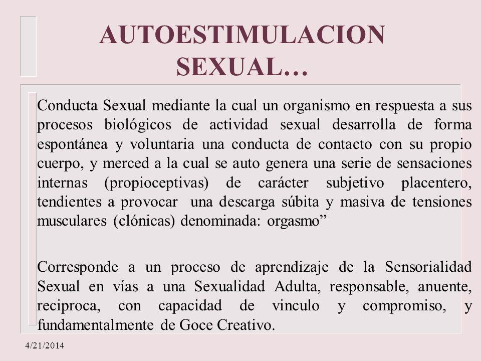 4/21/2014 AUTOESTIMULACION SEXUAL… Conducta Sexual mediante la cual un organismo en respuesta a sus procesos biológicos de actividad sexual desarrolla