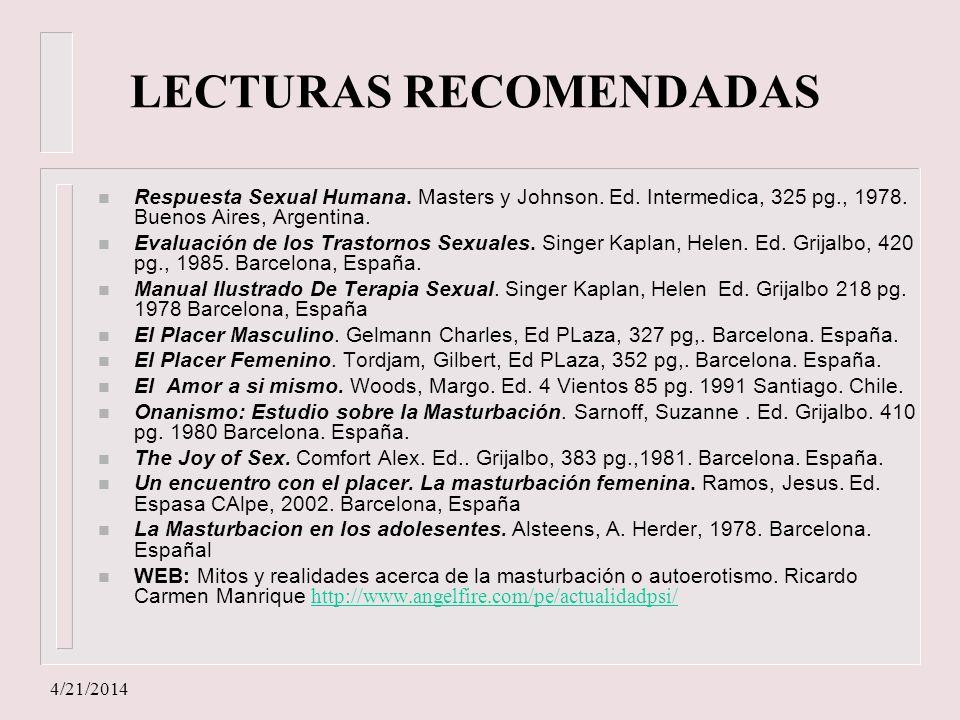 4/21/2014 LECTURAS RECOMENDADAS n Respuesta Sexual Humana. Masters y Johnson. Ed. Intermedica, 325 pg., 1978. Buenos Aires, Argentina. n Evaluación de