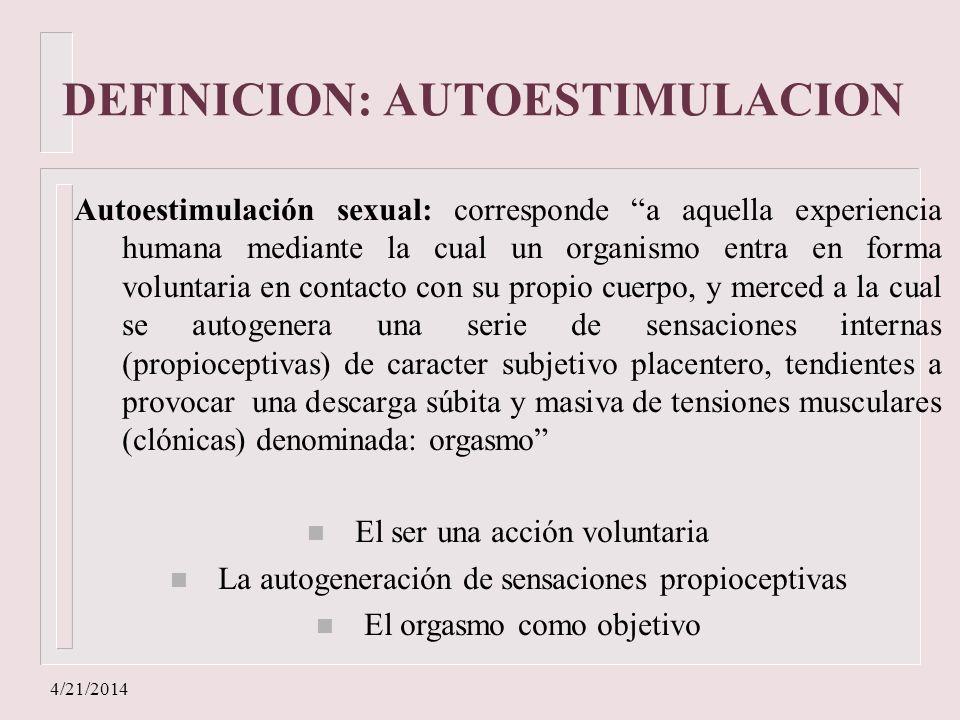 4/21/2014 DEFINICION: AUTOESTIMULACION Autoestimulación sexual: corresponde a aquella experiencia humana mediante la cual un organismo entra en forma