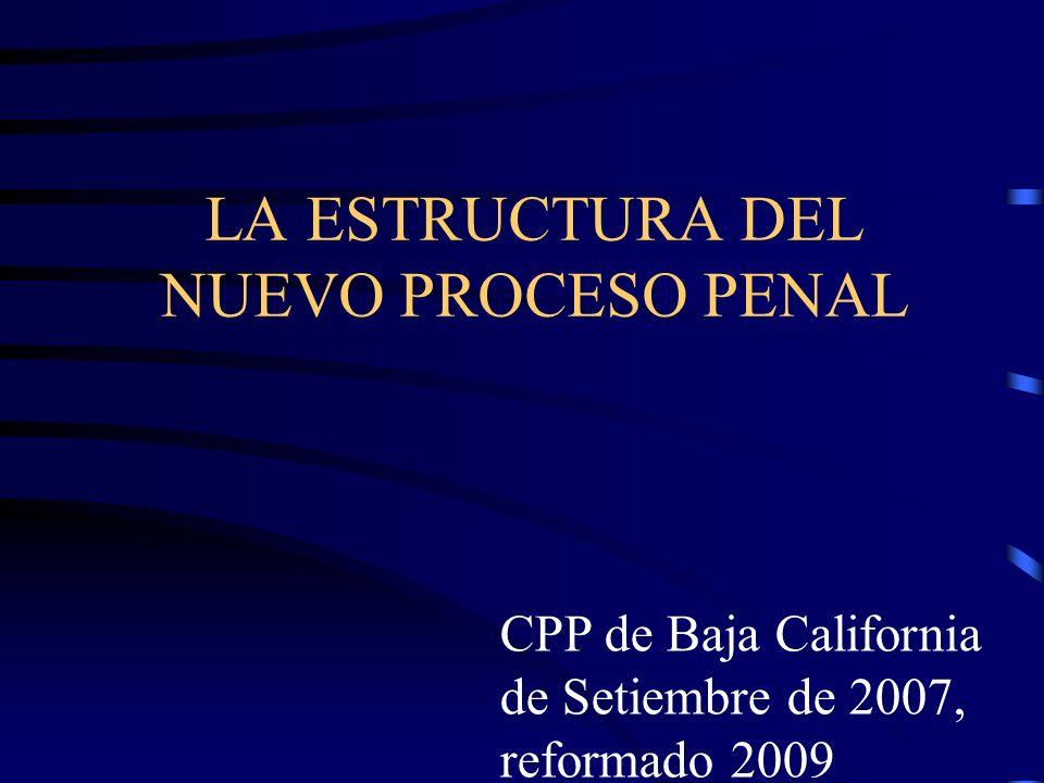 LA ESTRUCTURA DEL NUEVO PROCESO PENAL CPP de Baja California de Setiembre de 2007, reformado 2009