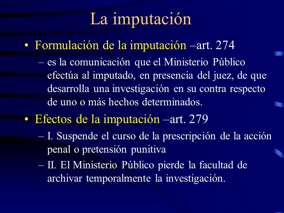 La imputación Formulación de la imputación –art. 274 –es la comunicación que el Ministerio Público efectúa al imputado, en presencia del juez, de que