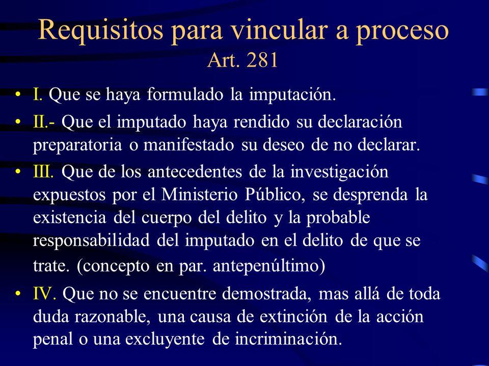 Requisitos para vincular a proceso Art. 281 I. Que se haya formulado la imputación. II.- Que el imputado haya rendido su declaración preparatoria o ma