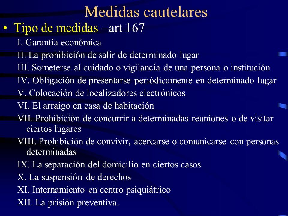 Medidas cautelares Tipo de medidas –art 167 I. Garantía económica II. La prohibición de salir de determinado lugar III. Someterse al cuidado o vigilan
