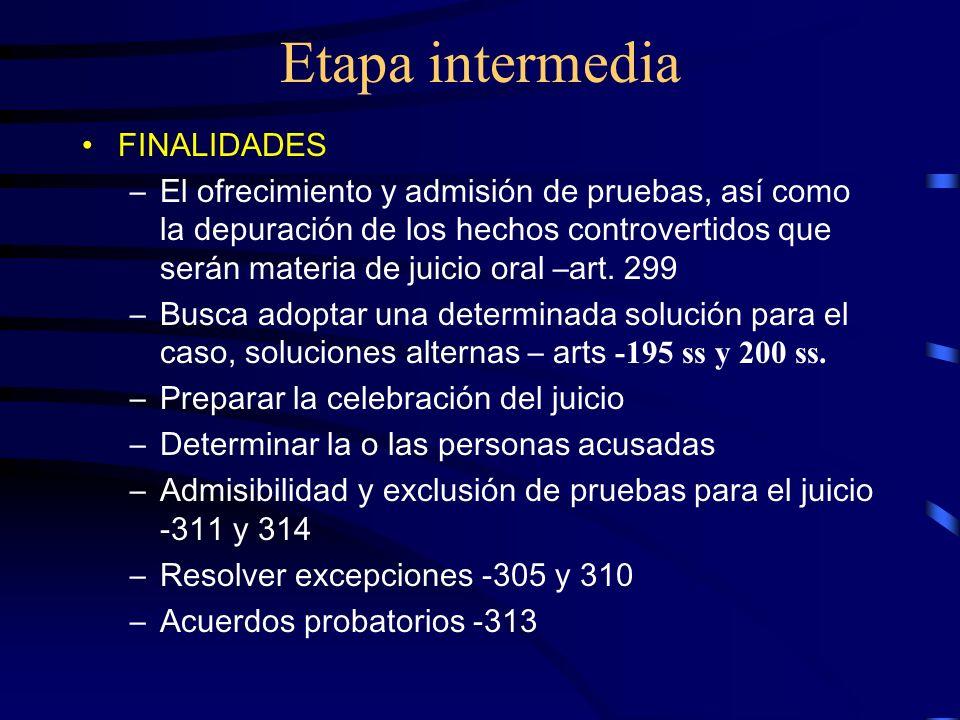 Etapa intermedia FINALIDADES –El ofrecimiento y admisión de pruebas, así como la depuración de los hechos controvertidos que serán materia de juicio o