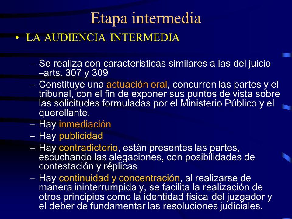 Etapa intermedia LA AUDIENCIA INTERMEDIA –Se realiza con características similares a las del juicio –arts. 307 y 309 –Constituye una actuación oral, c