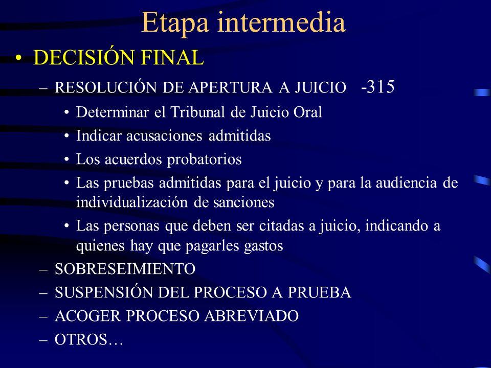 Etapa intermedia DECISIÓN FINAL –RESOLUCIÓN DE APERTURA A JUICIO -315 Determinar el Tribunal de Juicio Oral Indicar acusaciones admitidas Los acuerdos