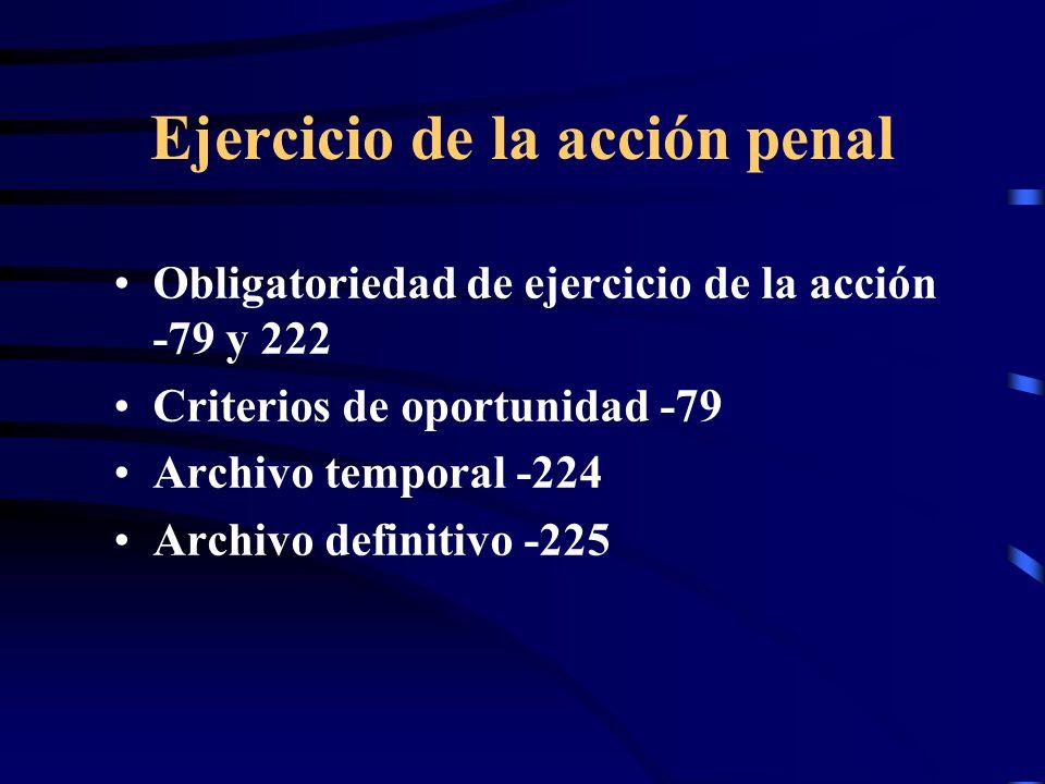 Ejercicio de la acción penal Obligatoriedad de ejercicio de la acción -79 y 222 Criterios de oportunidad -79 Archivo temporal -224 Archivo definitivo