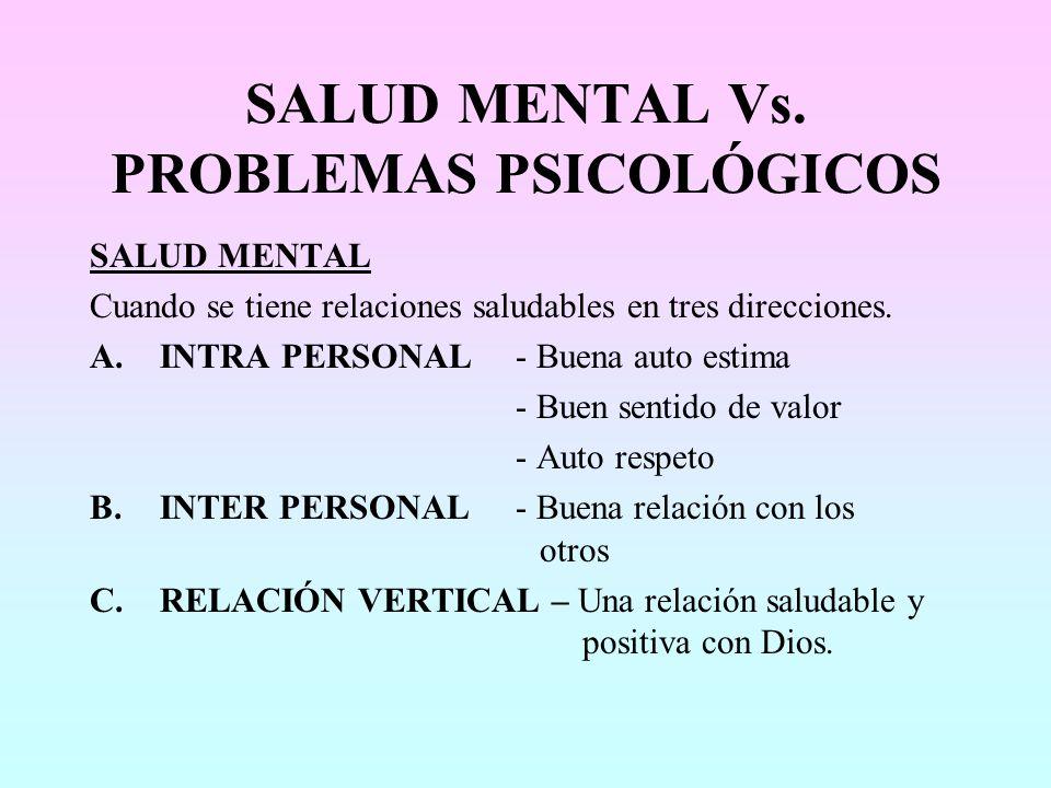SALUD MENTAL Vs. PROBLEMAS PSICOLÓGICOS SALUD MENTAL Cuando se tiene relaciones saludables en tres direcciones. A.INTRA PERSONAL- Buena auto estima -