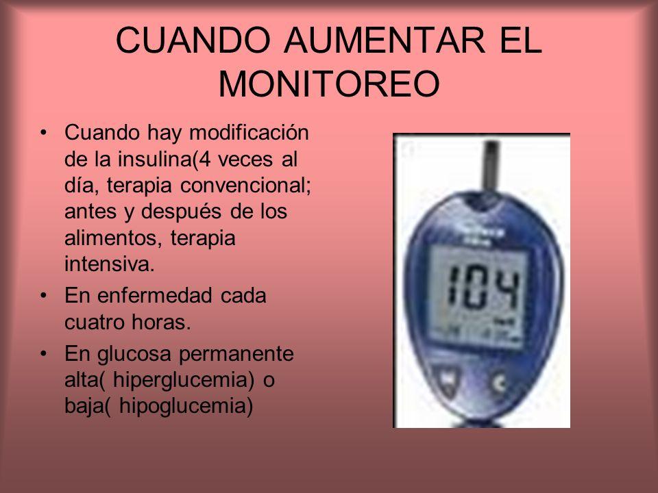 CUANDO AUMENTAR EL MONITOREO Cuando hay modificación de la insulina(4 veces al día, terapia convencional; antes y después de los alimentos, terapia in