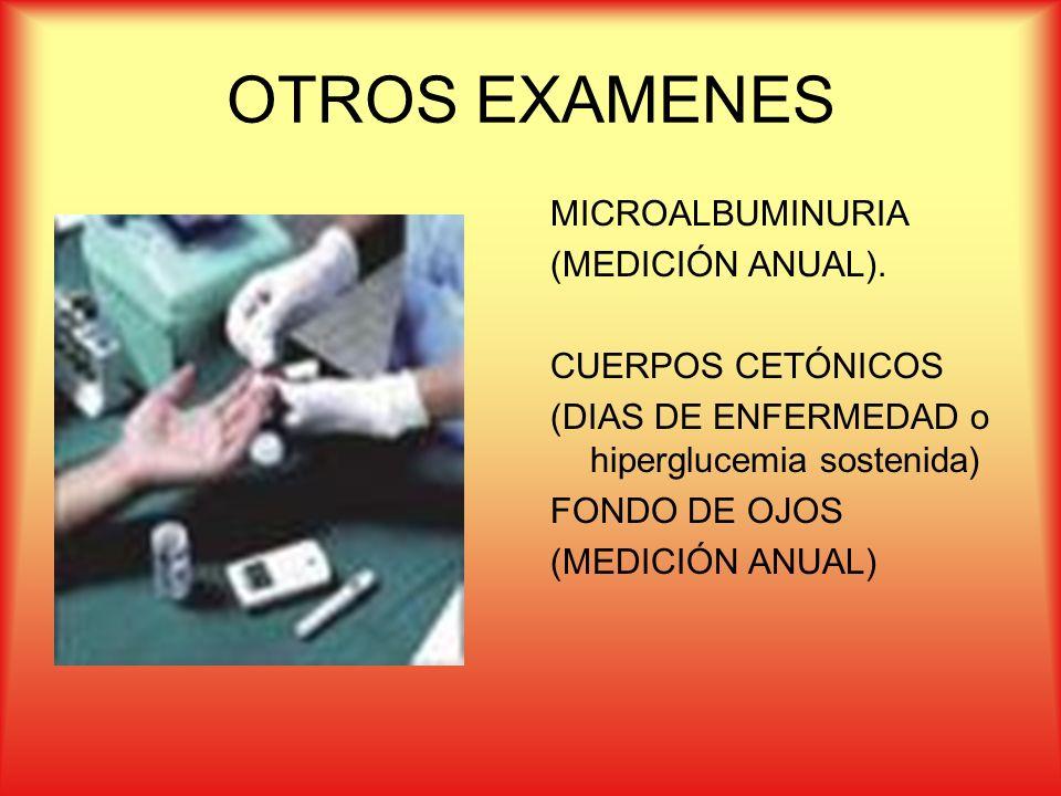 OTROS EXAMENES MICROALBUMINURIA (MEDICIÓN ANUAL). CUERPOS CETÓNICOS (DIAS DE ENFERMEDAD o hiperglucemia sostenida) FONDO DE OJOS (MEDICIÓN ANUAL)