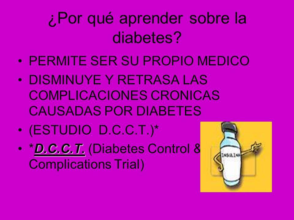 ¿Por qué aprender sobre la diabetes? PERMITE SER SU PROPIO MEDICO DISMINUYE Y RETRASA LAS COMPLICACIONES CRONICAS CAUSADAS POR DIABETES (ESTUDIO D.C.C