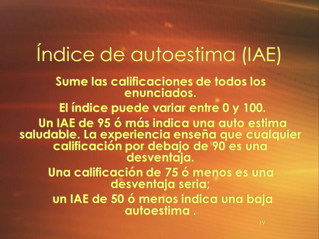 19 Índice de autoestima (IAE) Sume las calificaciones de todos los enunciados. El índice puede variar entre 0 y 100. Un IAE de 95 ó más indica una aut