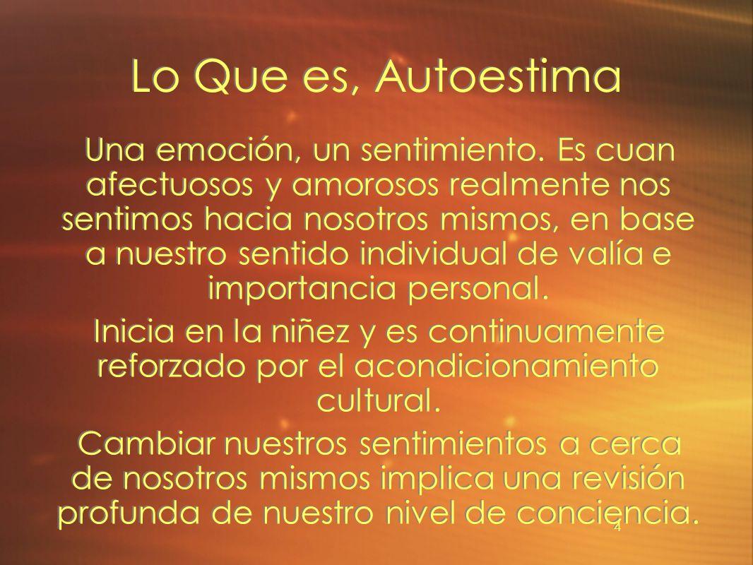 4 Lo Que es, Autoestima Una emoción, un sentimiento. Es cuan afectuosos y amorosos realmente nos sentimos hacia nosotros mismos, en base a nuestro sen