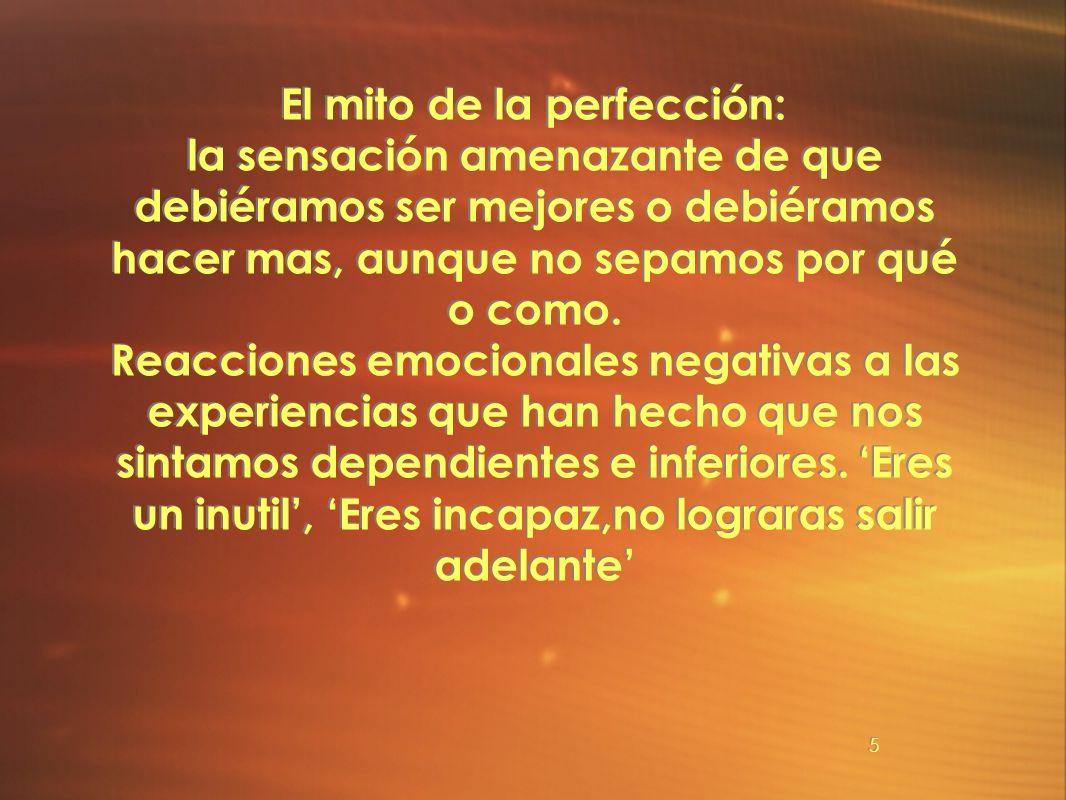 5 El mito de la perfección: la sensación amenazante de que debiéramos ser mejores o debiéramos hacer mas, aunque no sepamos por qué o como. Reacciones
