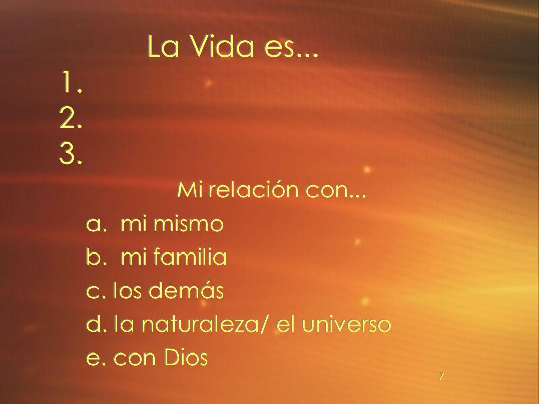 7 La Vida es... 1. 2. 3. Mi relación con... a. mi mismo b. mi familia c. los demás d. la naturaleza/ el universo e. con Dios Mi relación con... a. mi