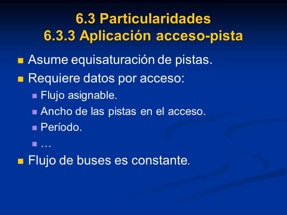 6.3 Particularidades 6.3.3 Aplicación acceso-pista Asume equisaturación de pistas. Requiere datos por acceso: Flujo asignable. Ancho de las pistas en