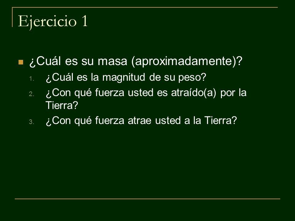 Ejercicio 1 ¿Cuál es su masa (aproximadamente)? 1. ¿Cuál es la magnitud de su peso? 2. ¿Con qué fuerza usted es atraído(a) por la Tierra? 3. ¿Con qué