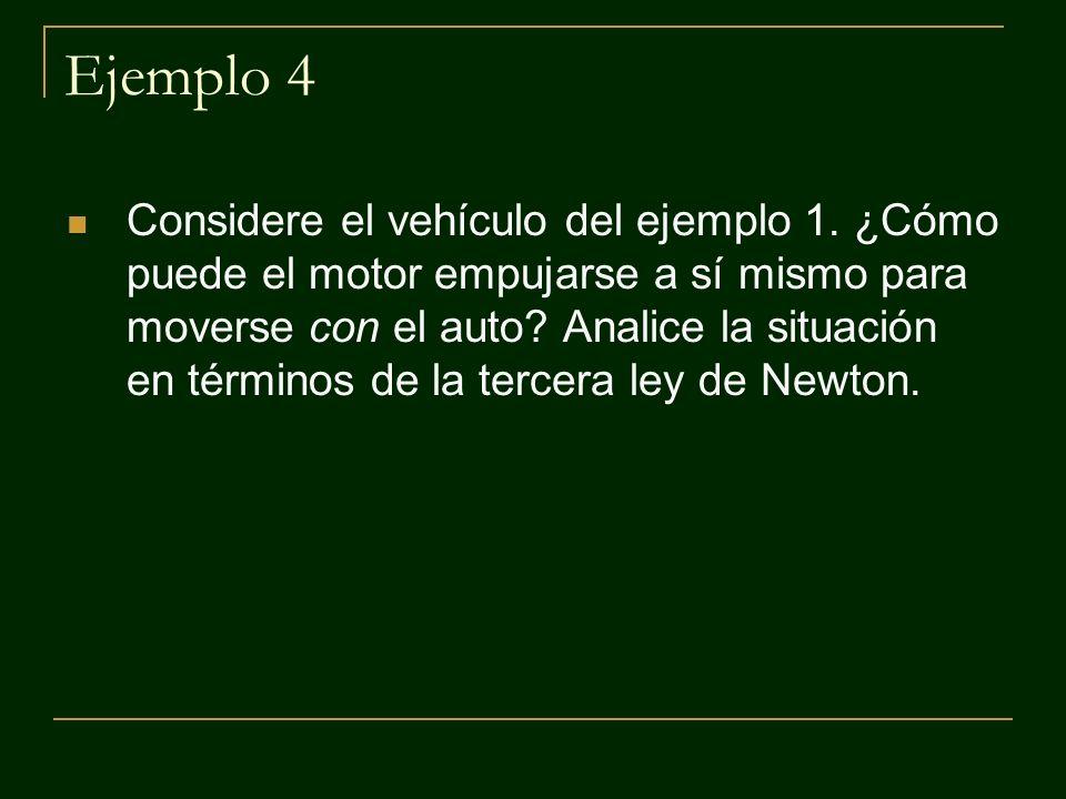 Ejemplo 4 Considere el vehículo del ejemplo 1. ¿Cómo puede el motor empujarse a sí mismo para moverse con el auto? Analice la situación en términos de
