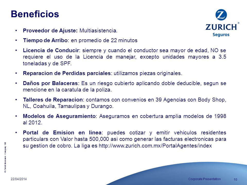 © Zurich Insurance Company Ltd 10 Corporate Presentation22/04/2014 Proveedor de Ajuste: Multiasistencia. Tiempo de Arribo: en promedio de 22 minutos L