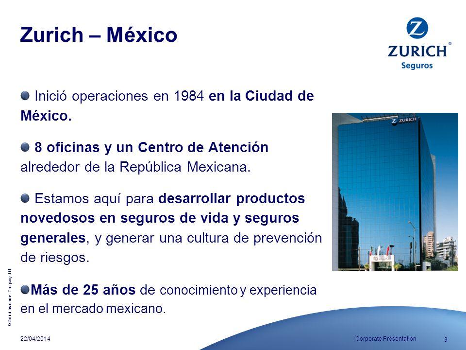 © Zurich Insurance Company Ltd 3 Corporate Presentation22/04/2014 Zurich – México Inició operaciones en 1984 en la Ciudad de México. 8 oficinas y un C