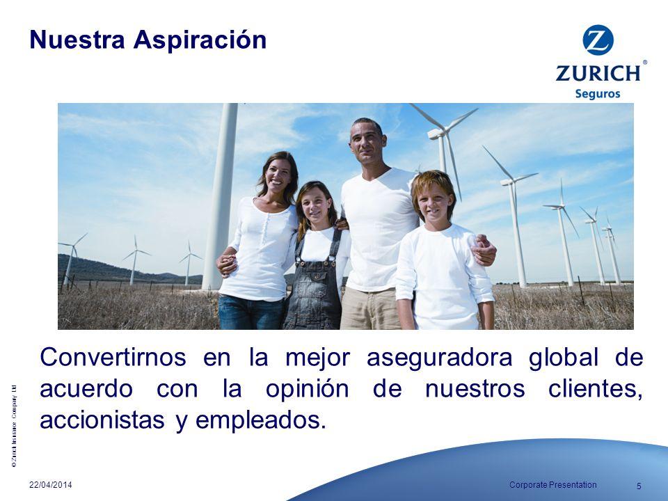 © Zurich Insurance Company Ltd 5 Corporate Presentation22/04/2014 Nuestra Aspiración Convertirnos en la mejor aseguradora global de acuerdo con la opi