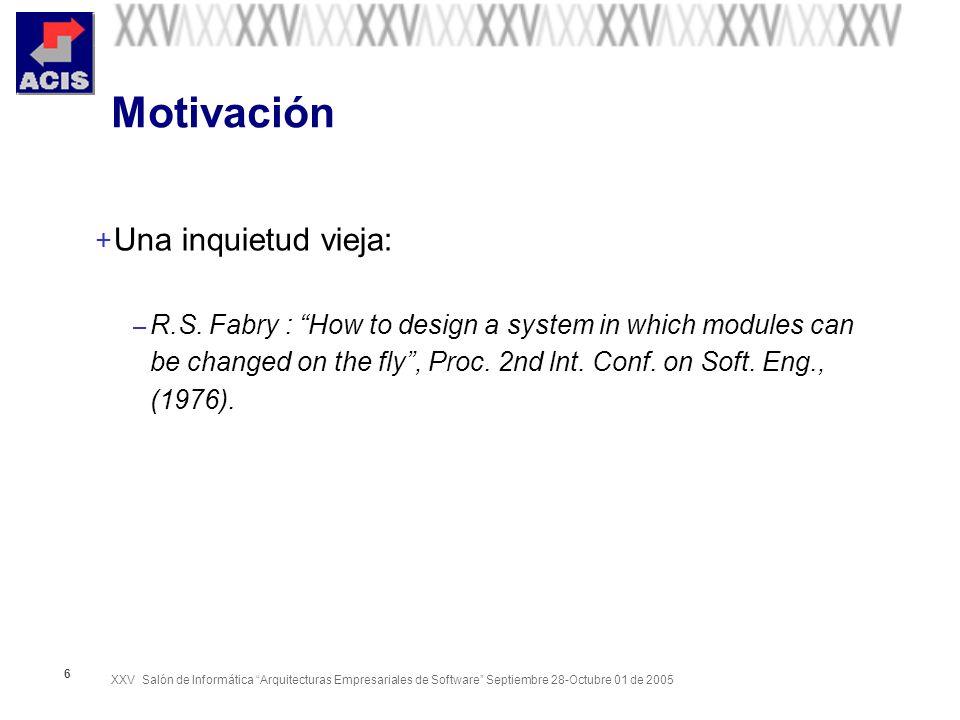XXV Salón de Informática Arquitecturas Empresariales de Software Septiembre 28-Octubre 01 de 2005 6 Motivación + Una inquietud vieja: – R.S. Fabry : H