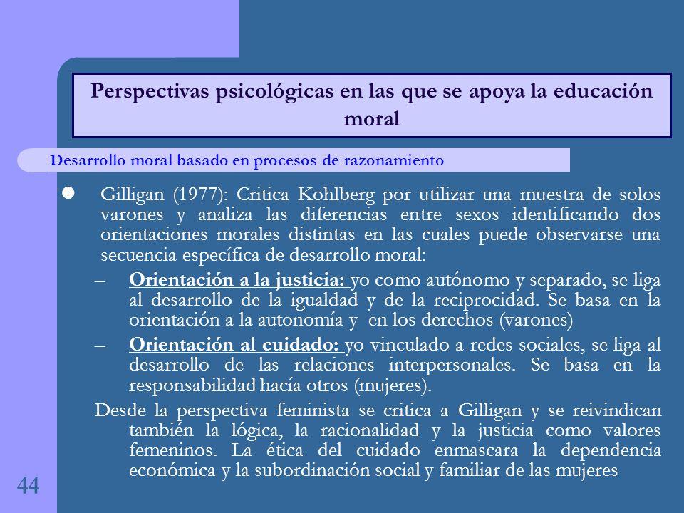 Gilligan (1977): Critica Kohlberg por utilizar una muestra de solos varones y analiza las diferencias entre sexos identificando dos orientaciones morales distintas en las cuales puede observarse una secuencia específica de desarrollo moral: –Orientación a la justicia: yo como autónomo y separado, se liga al desarrollo de la igualdad y de la reciprocidad.