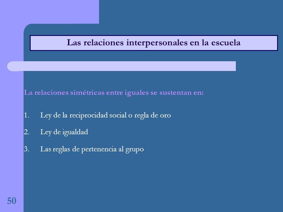 50 Las relaciones interpersonales en la escuela La relaciones simétricas entre iguales se sustentan en: 1.Ley de la reciprocidad social o regla de oro 2.Ley de igualdad 3.Las reglas de pertenencia al grupo