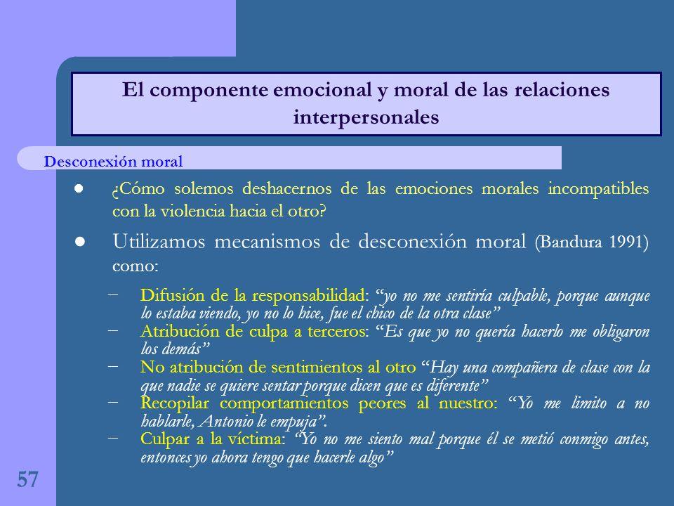 57 El componente emocional y moral de las relaciones interpersonales ¿Cómo solemos deshacernos de las emociones morales incompatibles con la violencia hacia el otro.
