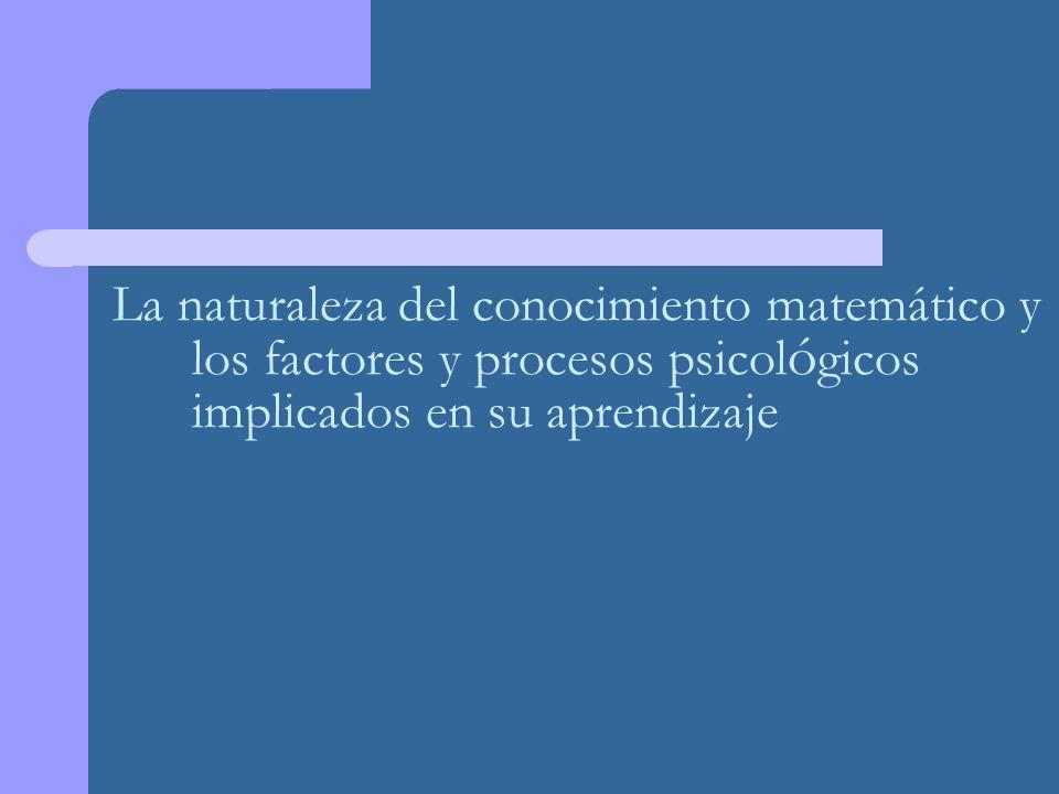 La naturaleza del conocimiento matemático y los factores y procesos psicol ó gicos implicados en su aprendizaje