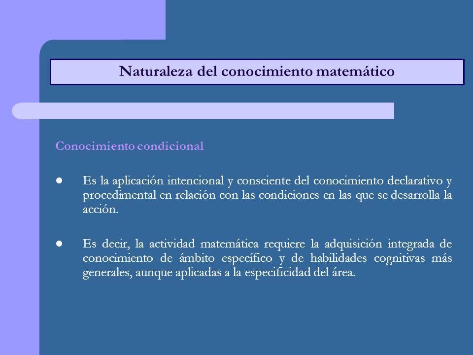 Naturaleza del conocimiento matemático Conocimiento condicional Es la aplicación intencional y consciente del conocimiento declarativo y procedimental en relación con las condiciones en las que se desarrolla la acción.