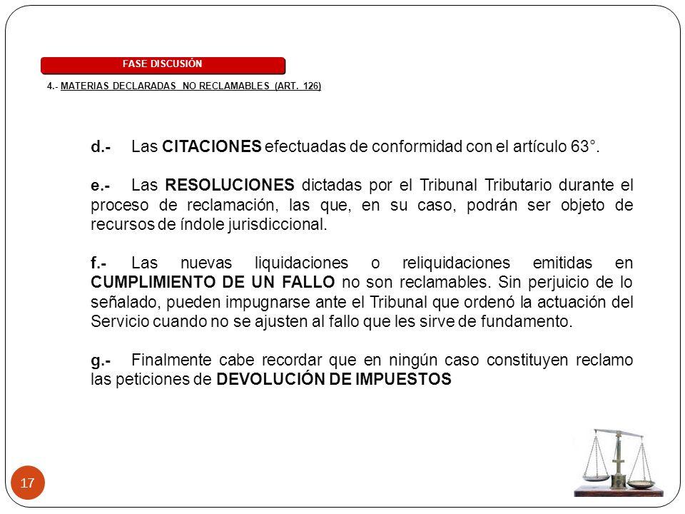 17 d.- Las CITACIONES efectuadas de conformidad con el artículo 63°. e.- Las RESOLUCIONES dictadas por el Tribunal Tributario durante el proceso de re